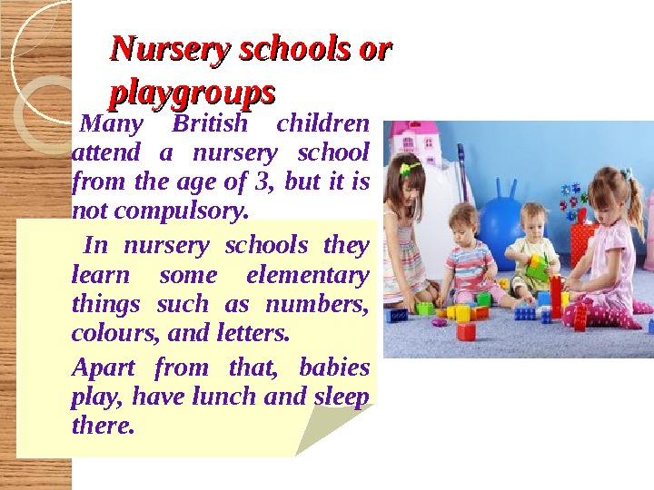 Nursery schools or playgroups  Many British children attend a nursery school from the age of