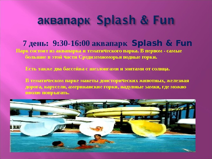 7 день:  9: 30 -16: 00 аквапарк  Splash & Fun  Парк состоит