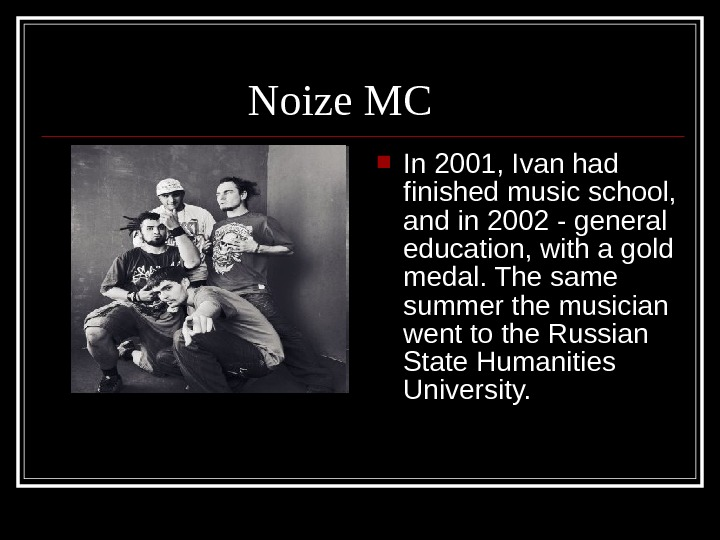 Noize MC In 2001, Ivan had finished music school,  and