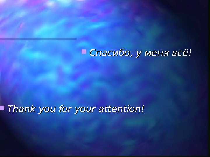 Спасибо, у меня всё! Thank you for your attention!
