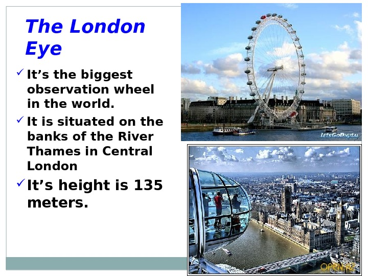 The London Eye It's the biggest observation wheel in the world.  It is situated on