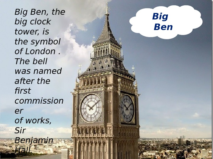 Big  Ben. Big Ben, the big clock tower, is the symbol of London . The