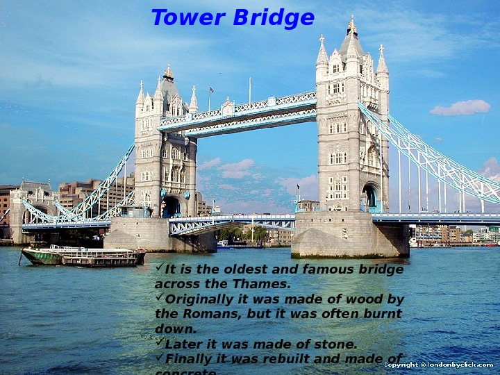 Tower Bridge It is the oldest and famous bridge across the Thames.  Originally it was