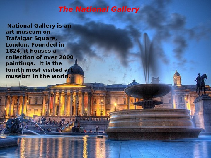 The National Gallery is an art museum on Trafalgar Square,  London. Founded in 1824, it