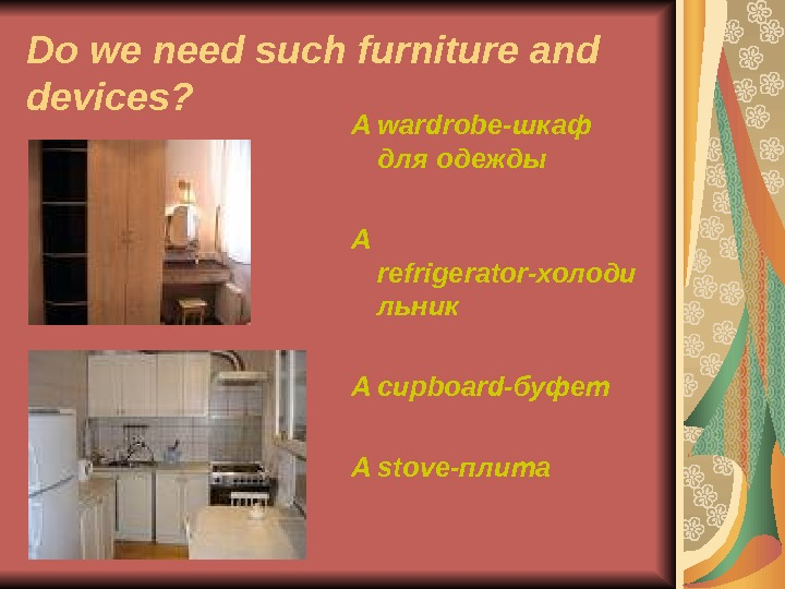 Do we need such furniture and devices? A wardrobe- шкаф для одежды A