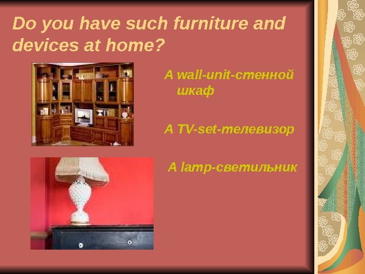 Do you have such furniture and devices at home? A wall-unit- стенной шкаф A