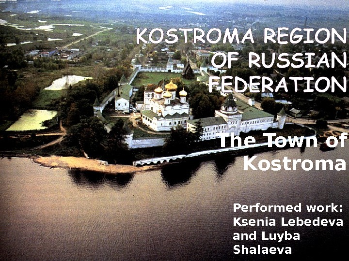 The Town of Kostroma Performed work:  Ksenia Lebedeva and Luyba Shalaeva