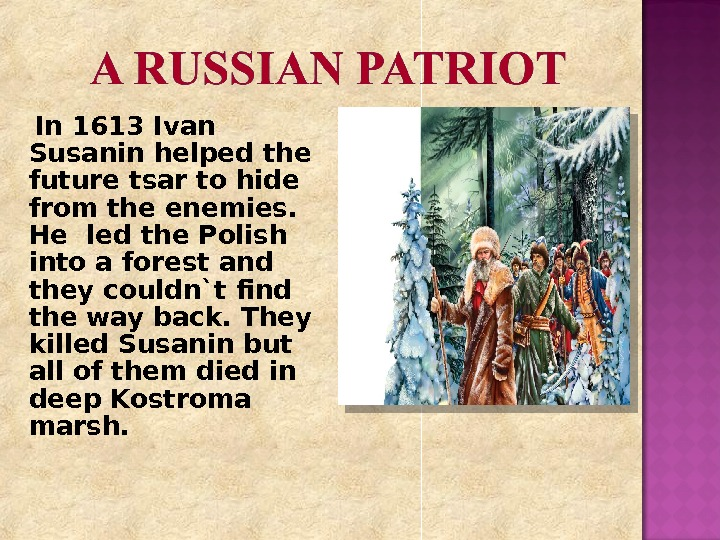 In 1613 Ivan Susanin helped the future tsar to hide from the enemies.