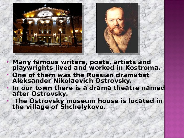 Many famous writers, poets, artists and playwrights lived and worked in Kostroma.  One of