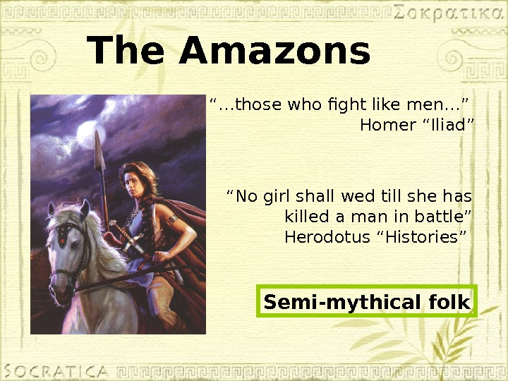 "The Amazons ""… those who fight like men…"" Homer ""Iliad"" "" No girl shall wed till"