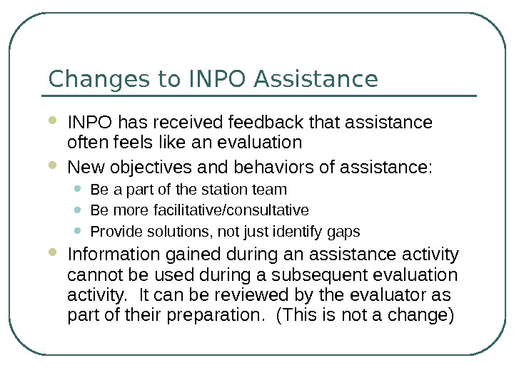 Changes to INPO Assistance INPO has received feedback that assistance often feels like an evaluation New