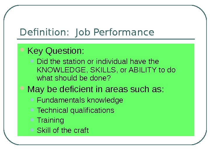 Definition:  Job Performance Key Question:  • Did the station or individual have the KNOWLEDGE,