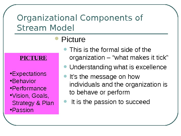 Organizational Components of Stream Model Picture • This is the formal side of the organization –