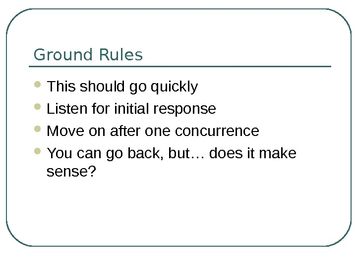 Ground Rules This should go quickly Listen for initial response Move on after one concurrence You