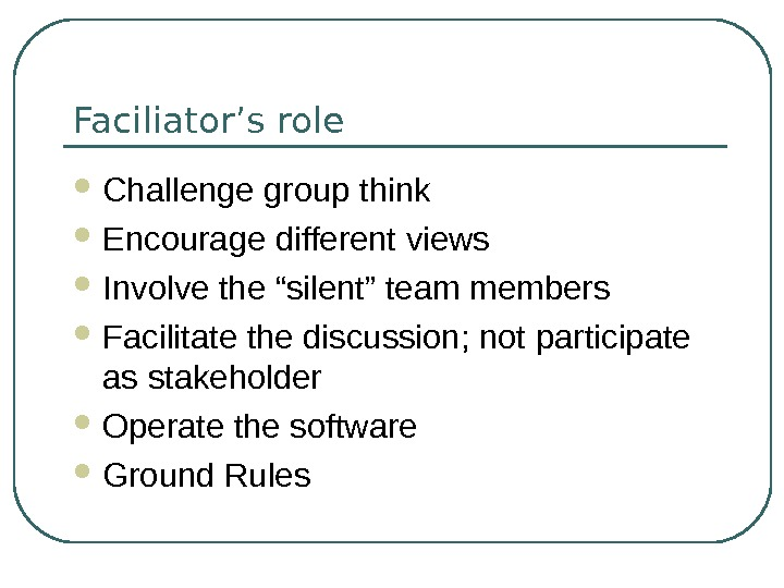 "Faciliator's role Challenge group think Encourage different views Involve the ""silent"" team members Facilitate the discussion;"