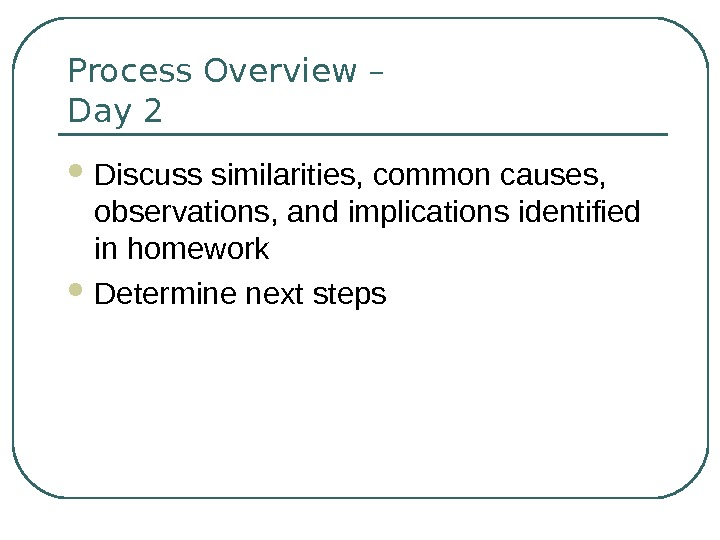 Process Overview – Day 2 Discuss similarities, common causes,  observations, and implications identified in homework
