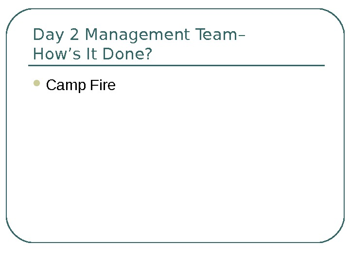 Day 2 Management Team– How's It Done?  Camp Fire