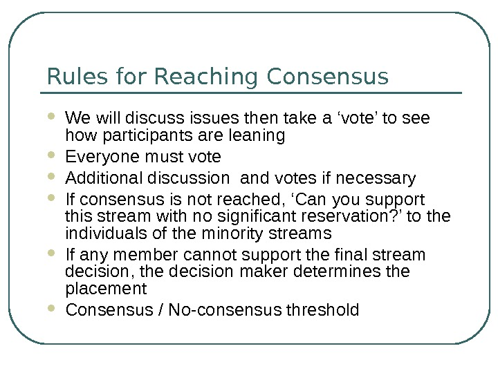 Rules for Reaching Consensus We will discuss issues then take a 'vote' to see how participants