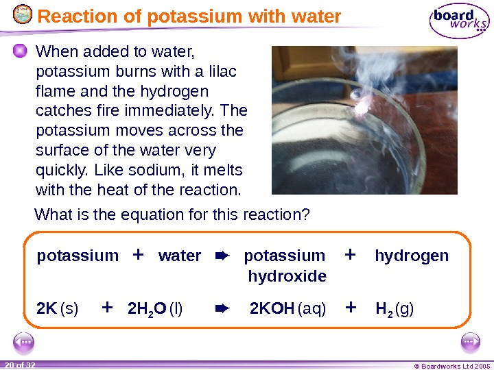 © Boardworks Ltd 200520 of 32  Reaction of potassium with water When added to water,