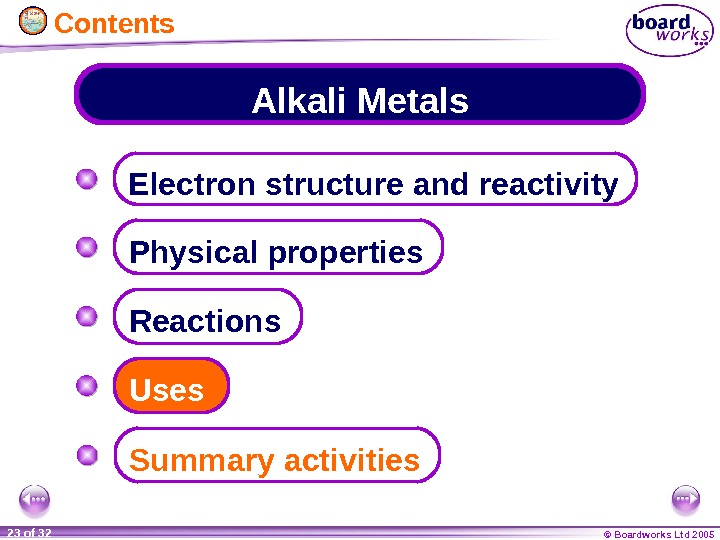 © Boardworks Ltd 200523 of 32 Alkali Metals Electron structure and reactivity Physical properties Summary activities.