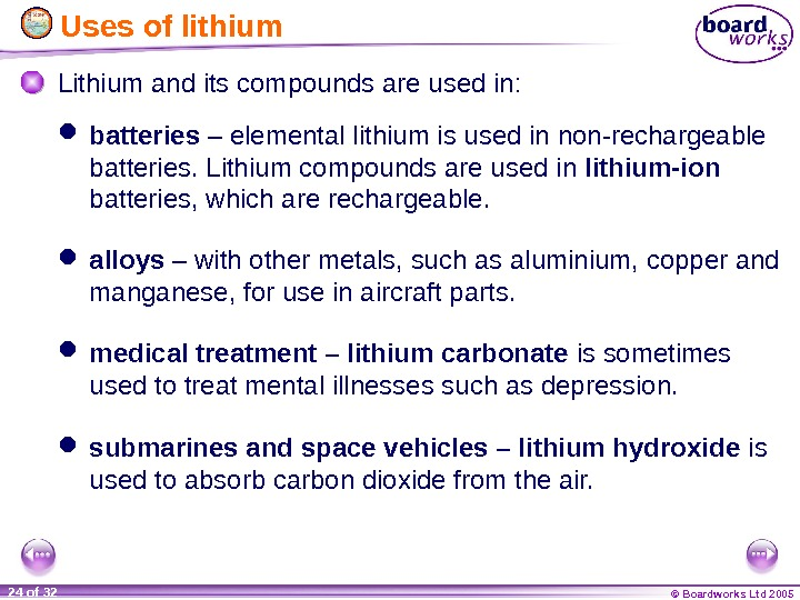 © Boardworks Ltd 200524 of 32  Uses of lithium medical treatment – lithium carbonate is