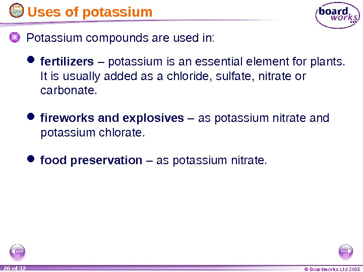 © Boardworks Ltd 200526 of 32  Uses of potassium Potassium compounds are used in: