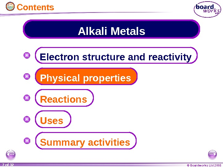 © Boardworks Ltd 20057 of 32 Alkali Metals Electron structure and reactivity Physical properties Summary activities.