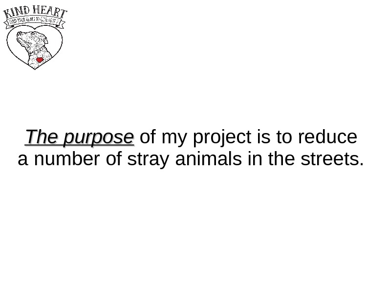 The purpose of my project is to reduce a number of stray animals in