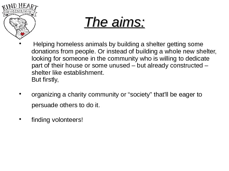 The aims: Helping homeless animals by building a shelter getting some donations from people.