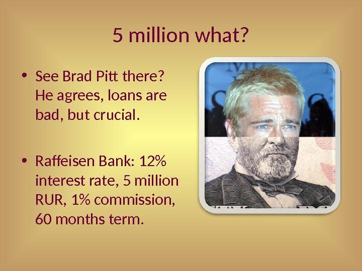 5 million what?  • See Brad Pitt there?  He agrees, loans are bad, but