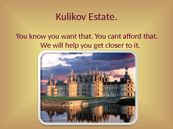 Kulikov Estate. You know you want that. You cant afford that.  We will help you