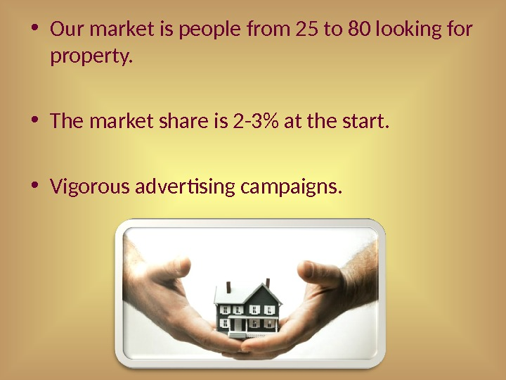 • Our market is people from 25 to 80 looking for property.  • The