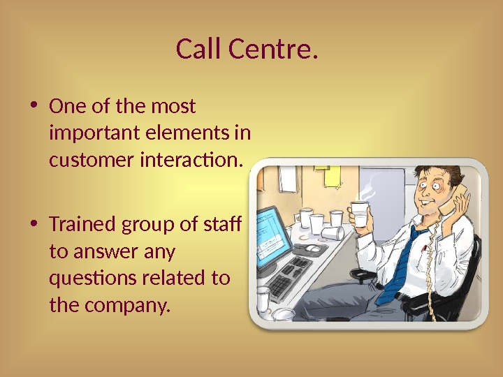 Call Centre.  • One of the most important elements in customer interaction.  • Trained