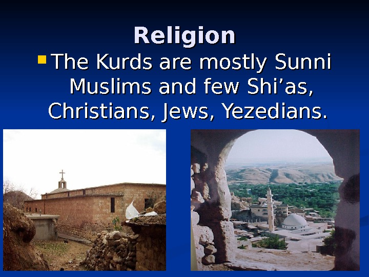 Religion The Kurds are mostly Sunni Muslims and few Shi'as,  Christians, Jews, Yezedians.
