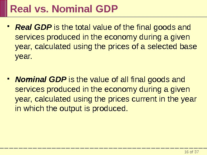 16 of 37 Real vs. Nominal GDP Real GDP is the total value of the final