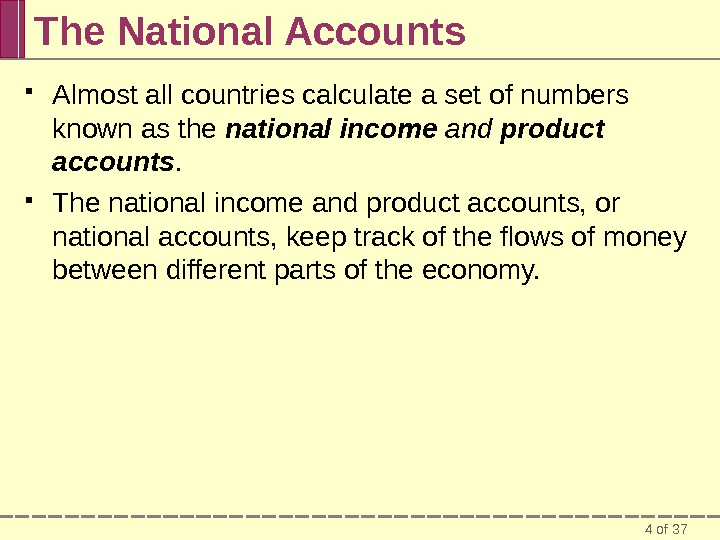 4 of 37 The National Accounts Almost all countries calculate a set of numbers known as