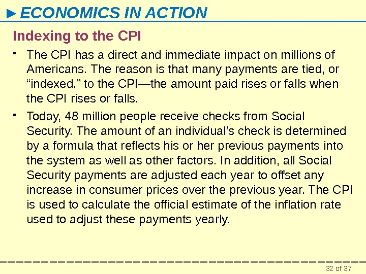 32 of 37► ECONOMICS IN ACTION Indexing to the CPI The CPI has a direct and
