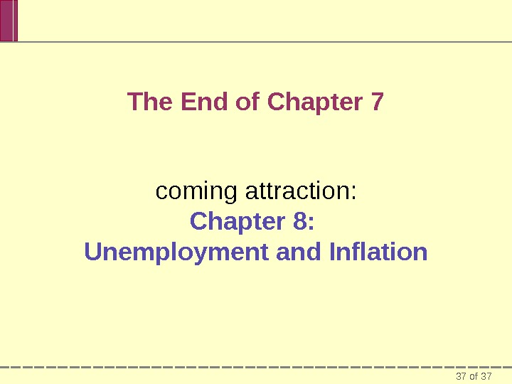 37 of 37 The End of Chapter 7 coming attraction: Chapter 8:  Unemployment and Inflation