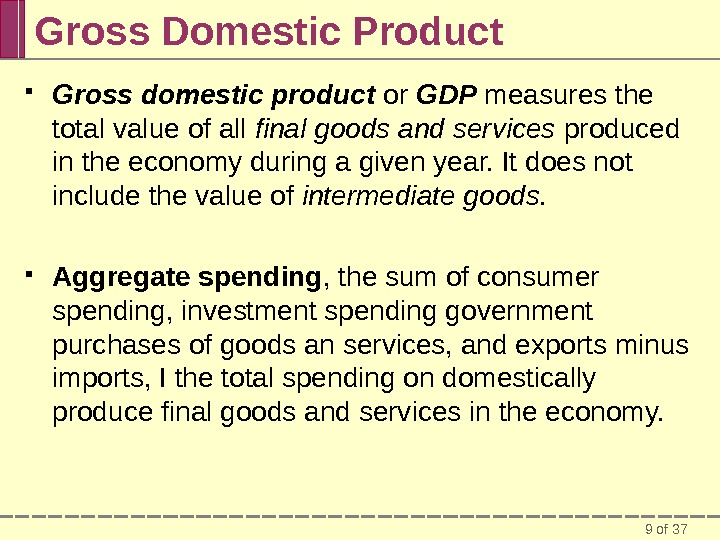 9 of 37 Gross Domestic Product Gross domestic product or GDP measures the total value of