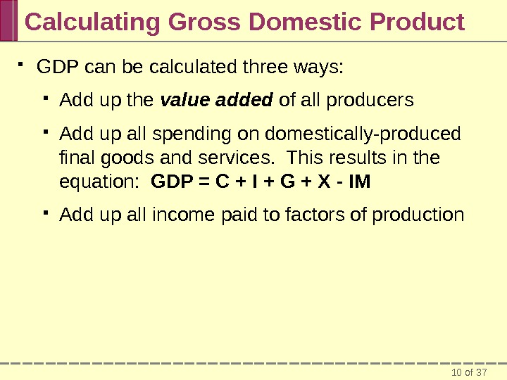 10 of 37 Calculating Gross Domestic Product GDP can be calculated three ways:  Add up