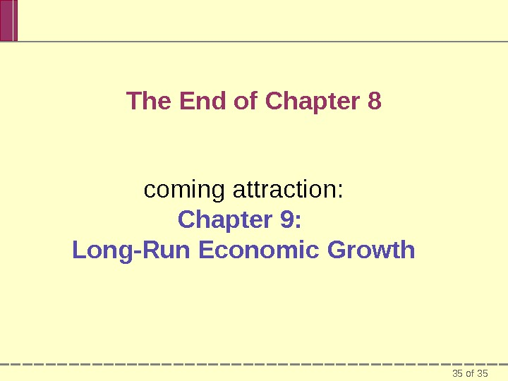 35 of 35 The End of Chapter 8 coming attraction: Chapter 9:  Long-Run Economic Growth