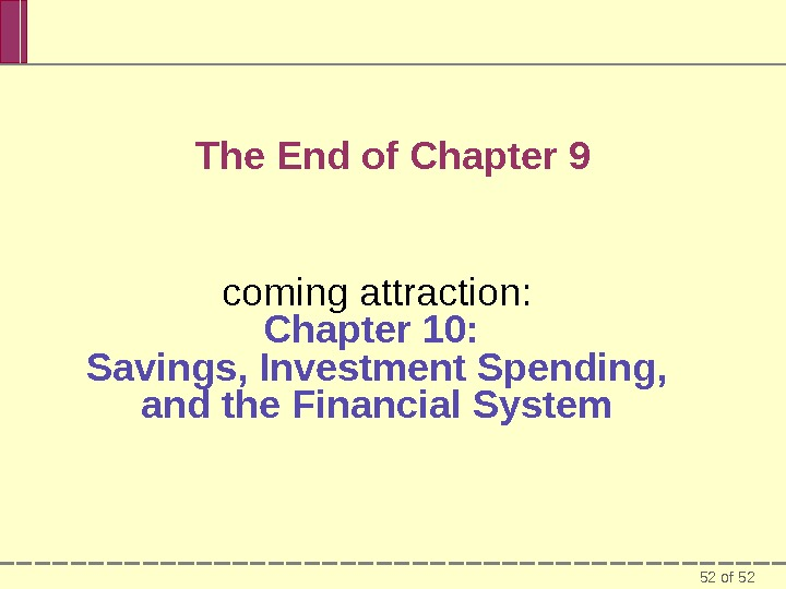 52 of 52 The End of Chapter 9 coming attraction: Chapter 10:  Savings, Investment Spending,