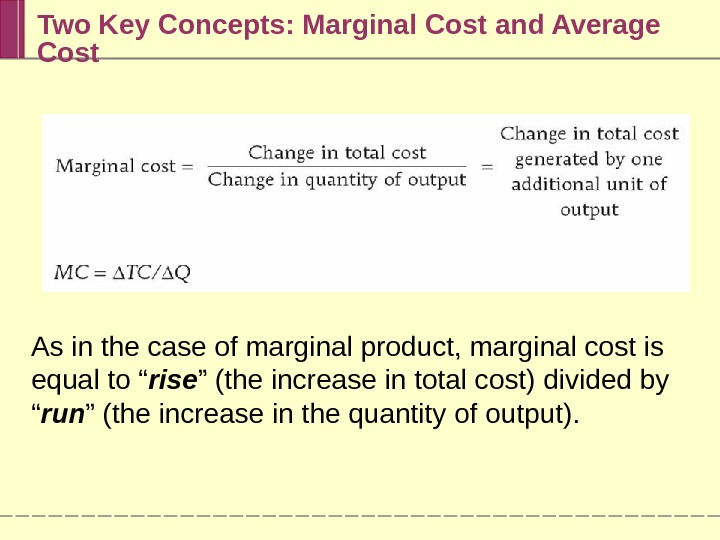 Two Key Concepts: Marginal Cost and Average Cost As in the case of marginal product, marginal
