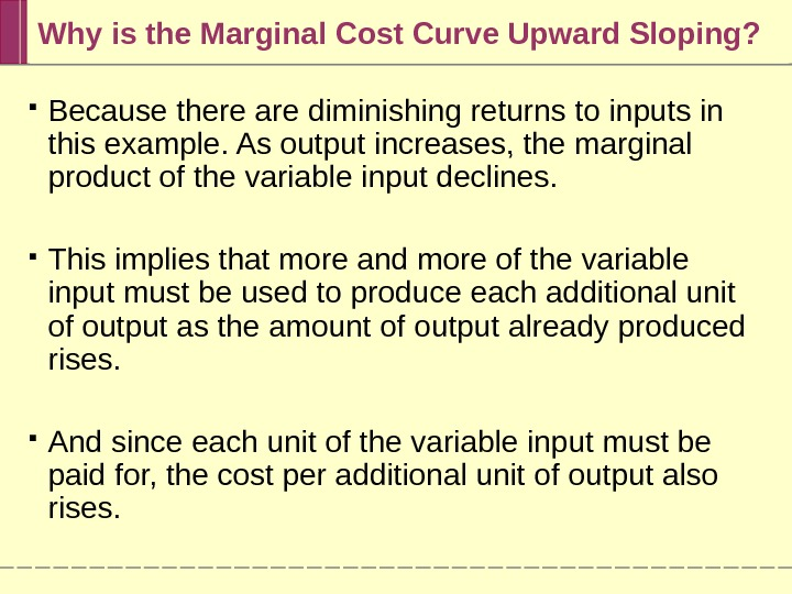 Why is the Marginal Cost Curve Upward Sloping?  Because there are diminishing returns to inputs