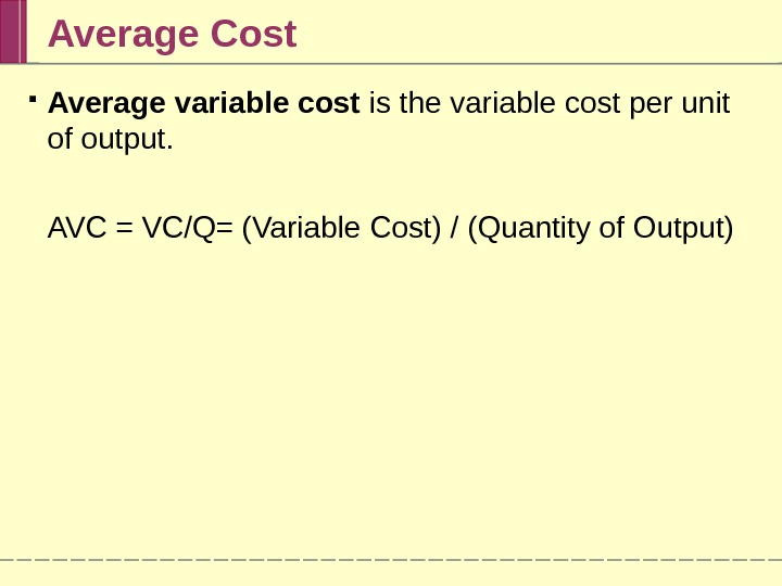 Average Cost Average variable cost is the variable cost per unit of output.  AVC =