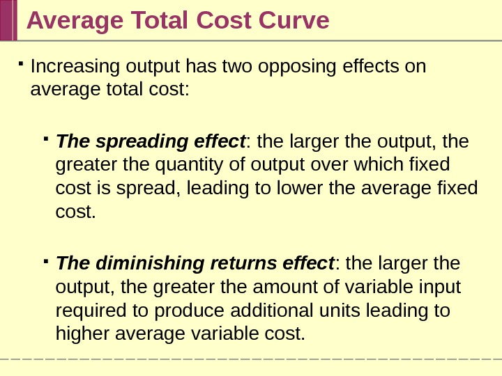 Average Total Cost Curve Increasing output has two opposing effects on average total cost:  The