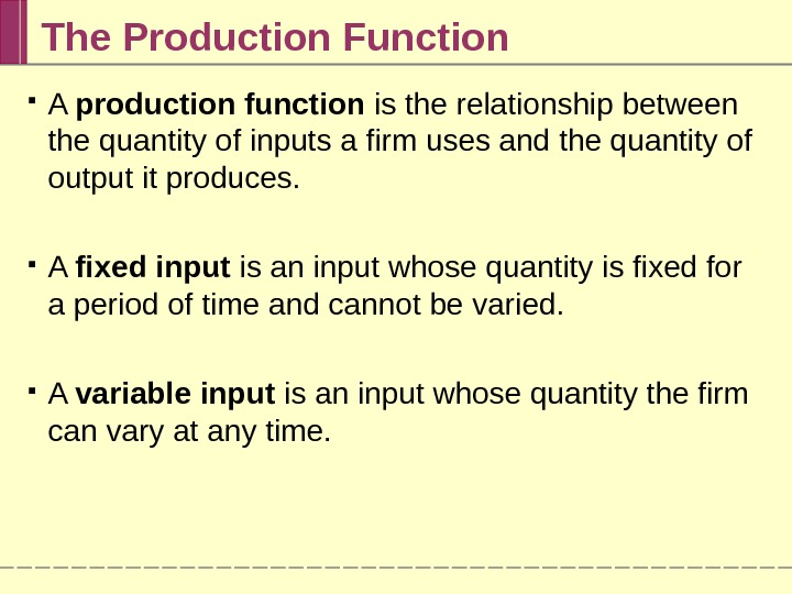 The Production Function A production function is the relationship between the quantity of inputs a firm