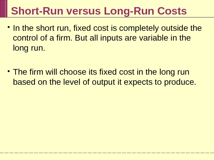 Short-Run versus Long-Run Costs In the short run, fixed cost is completely outside the control of