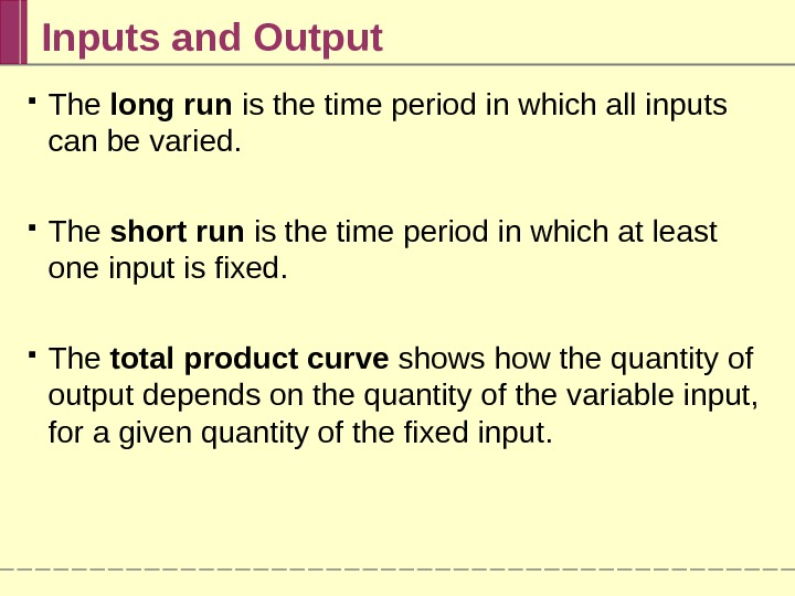 Inputs and Output The long run is the time period in which all inputs can be