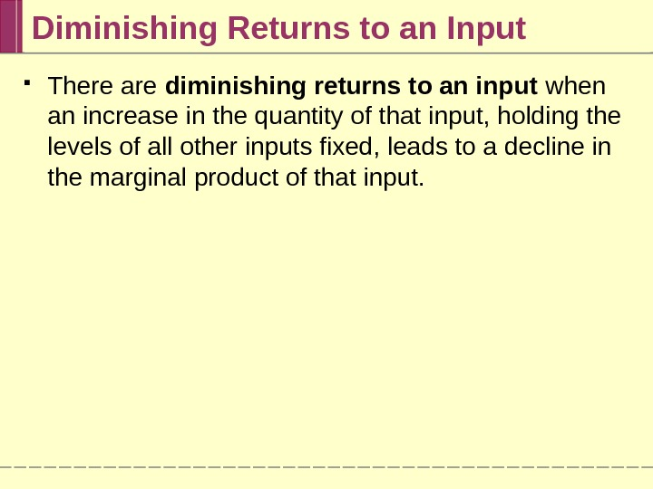 Diminishing Returns to an Input There are diminishing returns to an input when an increase in